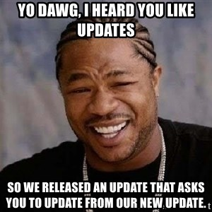 Yo Dawg - YO DAWG, I HEARD YOU LIKE UPDATES SO WE RELEASED AN UPDATE THAT ASKS YOU TO UPDATE FROM OUR NEW UPDATE.