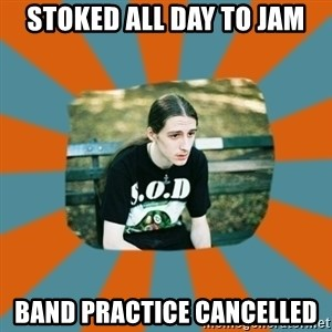 Sad metalhead - stoked all day to jam band practice cancelled