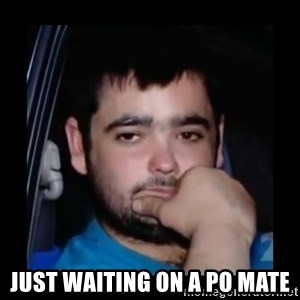 just waiting for a mate -  just waiting on a po mate