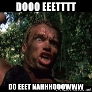 Arnie get to the choppa - Dooo eeetttt Do eeet nahhhooowww