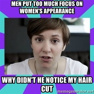 White Feminist - men put too much focus on women's appearance why didn't he notice my hair cut