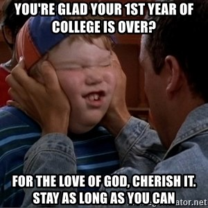 Billy Madison Cherish It - You're gLad your 1st year of college is over? For the love of god, cherish it. stay as long as you can