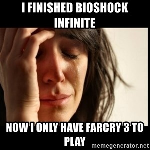 First World Problems - I Finished Bioshock Infinite Now I Only Have Farcry 3 to Play