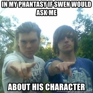 god of punk rock - IN MY PHANTASY IF SWEN WOULD ASK ME  ABOUT HIS CHARACTER