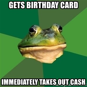 Foul Bachelor Frog - gets birthday card immediately takes out cash