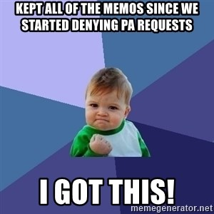 Success Kid - kept all of the memos since we started denying pa requests i got this!
