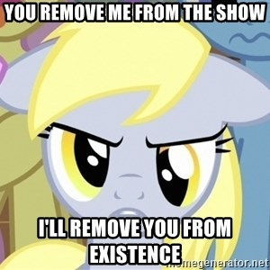 Derpy Hooves - YOU REMOVE ME FROM THE SHOW I'LL REMOVE YOU FROM EXISTENCE