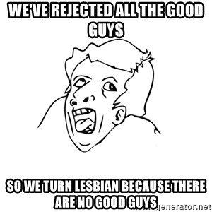 genius rage meme - WE'VE REJECTED ALL THE GOOD GUYS SO WE TURN LESBIAN BECAUSE THERE ARE NO GOOD GUYS