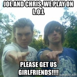 god of punk rock - JOE AND CHRIS, WE PLAY ON L.O.L PLEASE GET US GIRLFRIENDS!!!!