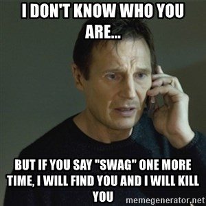 "I don't know who you are... - I don't know who you are... but if you say ""Swag"" one more time, I will find you and I will kill you"