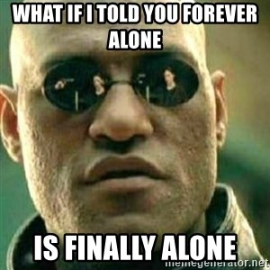 What If I Told You - What if I told you forever alone  Is finally alone