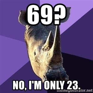 Sexually Oblivious Rhino - 69? no, i'm only 23.