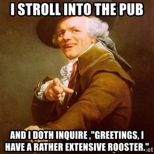 """Joseph Ducreux - i stroll into the pub and i doth inquire ,""""greetings, i have a rather extensive rooster."""""""