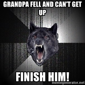 Insanity Wolf - grandpa fell and can't get up finish him!