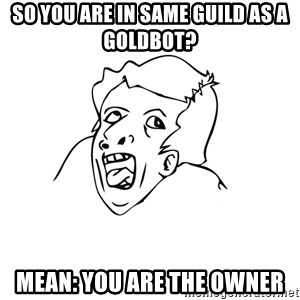 genius rage meme - so you are in same guild as a goldbot? MEAN: YOU ARE THE OWNER