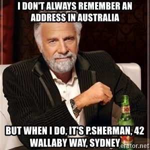 The Most Interesting Man In The World - I don't always remember an address in australia but when i do, it's p.sherman, 42 wallaby way, sydney