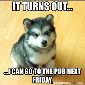 Baby Courage Wolf - It turns out... ...i can go to the pub next friday,