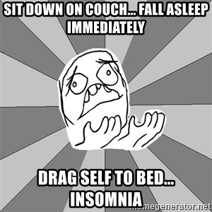 Whyyy??? - Sit down oN couch... Fall asleeP immediatelY Drag self to bed... inSomnia