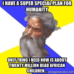 God - I HAVE A SUPER SPECIAL PLAN FOR HUMANITY ONLY THING I NEED NOW IS ABOUT TWENTY MILLION DEAD AFRICAN CHILDREN...