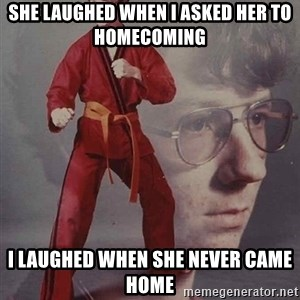 PTSD Karate Kyle - she laughed when i asked her to homecoming i laughed when she never came home