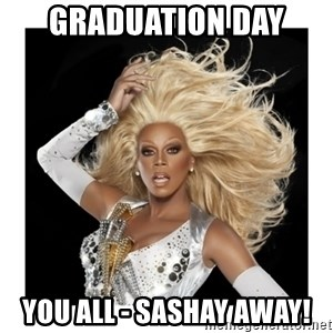 Rupaul Fabulous - Graduation Day you all - sashay away!