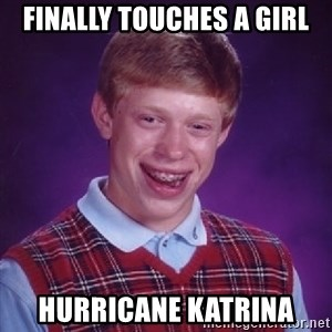 Bad Luck Brian - finally touches a girl hurricane katrina