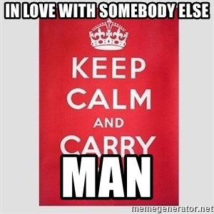 Keep Calm - In love with someBody else Man