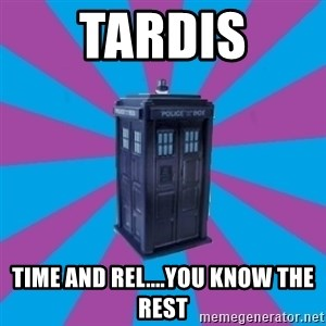 TARDIS Doctor Who - TARDIS Time and rel....you know the rest