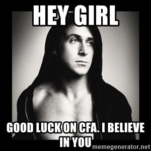 ManarchistRyanGosling - HEY GIRL GOOD LUCK ON CFA. I BELIEVE IN YOU