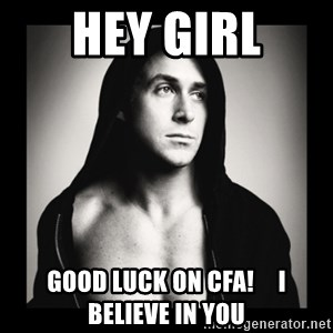 ManarchistRyanGosling - HEY GIRL GOOD LUCK ON CFA!     I BELIEVE IN YOU