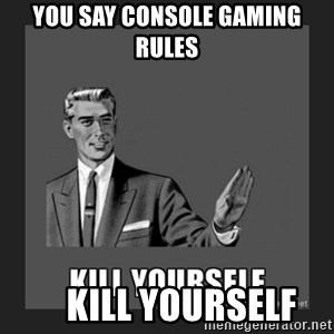kill yourself guy - you say console gaming rules     kill yourself
