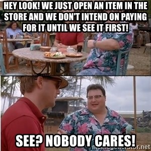 See? Nobody Cares - Hey look! We just open an item in the store and we don't intend on paying for it until we see it first! See? Nobody Cares!