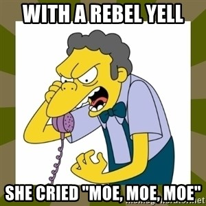 "Moe Szyslak - With a rebel yell she cried ""moe, moe, moe"""