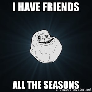 Forever Alone - i have friends  all the seasons
