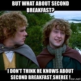 What about second breakfast? - but What about second breakfast? i don't think he knows about second breakfast sheree !