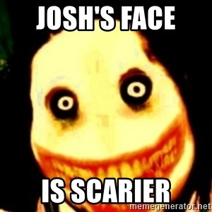 Tipical dream - JOSH'S FACE  IS SCARIER