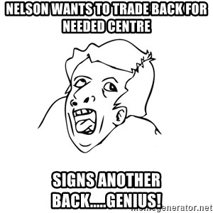 genius rage meme - nelson wants to trade back for needed centre signs another back.....genius!