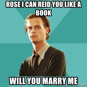 spencer reid - ROSE I CAN REID YOU LIKE A BOOK WILL YOU MARRY ME