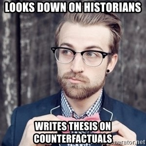 Scumbag Analytic Philosopher - looks down on historians Writes thesis on counterfactuals