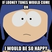 I would be so happy - If Looney tunes would come on I would be so happy
