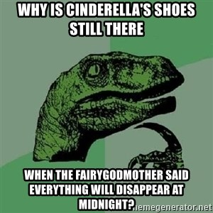 Philosoraptor - Why is cinderella's shoes still there when the fairygodmother said everything will disappear at midnight?