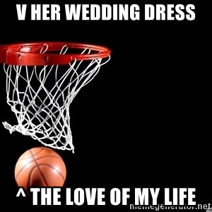 basketball for life - v Her Wedding Dress  ^ The Love of my life