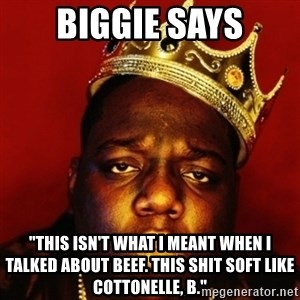 "Biggie Smalls - Biggie Says ""tHIS ISN'T WHAT i MEANT WHEN i TALKED ABOUT bEEF. tHIS SHIT SOFT LIKE cOTTONELLE, b."""