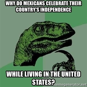 Philosoraptor - why do mexicans celebrate their country's independence while living in the united states?