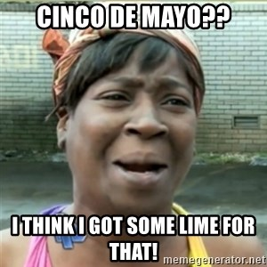 Ain't Nobody got time fo that - Cinco de mayo?? i think i got some lime for that!