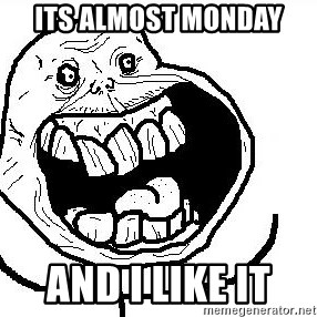 Happy Forever Alone - its almost monday and i like it