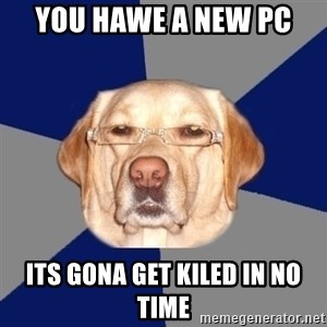 Racist Dog - you hawe a new pc  its gona get kiled in no time