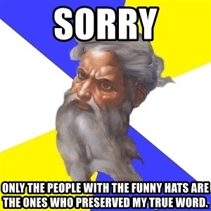 God - sorry only the people with the funny hats are the ones who preserved my true word.