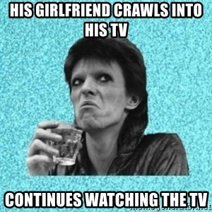 Disturbed Bowie - his girlfriend crawls into his TV Continues watching the TV
