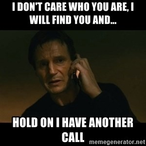 liam neeson taken - I DON'T CARE WHO YOU ARE, I WILL FIND YOU AND... hold on I have another call